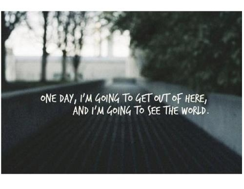 One day, I'm going to get out of here and I'm going to see the world