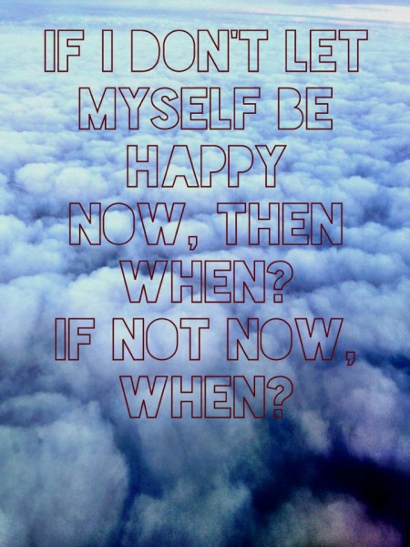 if i don't let myself be happy now then when. if not now when