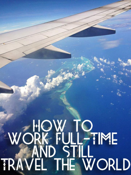 how to work full time and still travel the world